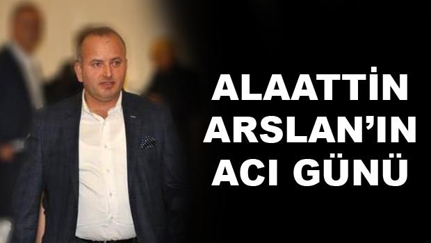 ALAATTİN ARSLAN'IN ACI GÜNÜ