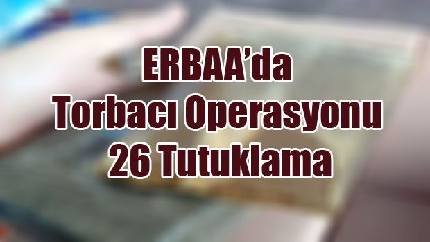 Erbaa'da Torbacı Operasyonu: 26 Tutuklama