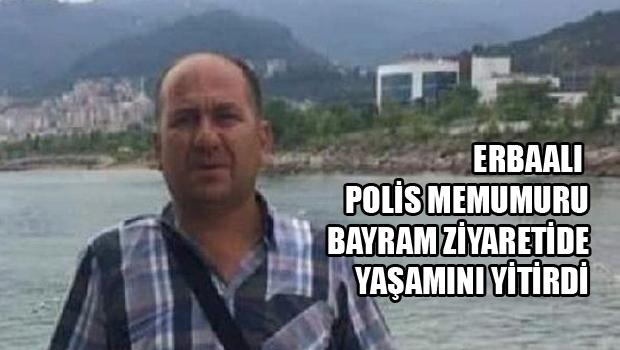 Erbaalı Polis memuru, kalp krizinden öldü