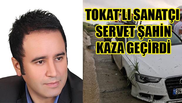 TOKAT'LI SANATÇI SERVET ŞAHİN KAZA GEÇİRDİ