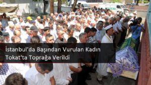 İstanbul'da Başından Vurulan Kadın Tokat'ta Toprağa Verildi