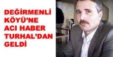 DEĞİRMENLİ'YE ACI HABER TURHAL'DAN GELDİ