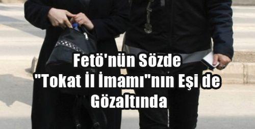 Fetö'nün Sözde Tokat İl İmamı'nın Eşi de Gözaltında