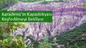 Karadeniz'in Kapadokyası Keşfedilmeyi Bekliyor