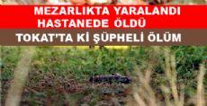MEZARLIKTA YARALANDI HASTANEDE ÖLDÜ