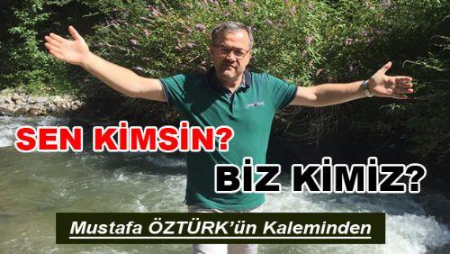 Mustafa ÖZTÜRK'ün Kaleminden SEN KİMSİN? BİZ KİMİZ?