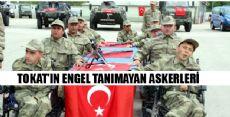 TOKAT'IN ENGEL TANIMAYAN ASKERLERİ