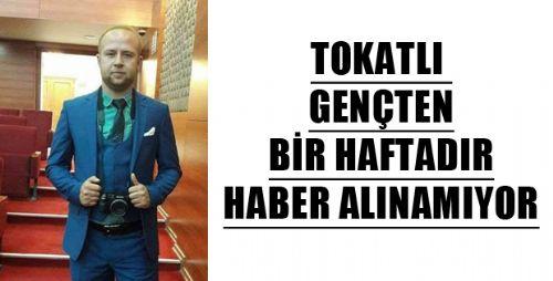TOKATLI GENÇTEN BİR HAFTADIR HABER ALINAMIYOR