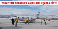 TOKAT'TAN İSTANBUL'A AMBULANS UÇAKLA GİTTİ