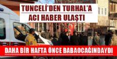 TUNCELİ'DEN TURHAL'A ACI HABER ULAŞTI