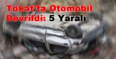 Tokat'ta Otomobil Devrildi: 5 Yaralı