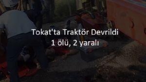 Tokat'ta Traktör Devrildi: 1 ölü, 2 yaralı