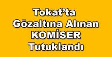 Tokat'ta gözaltına alınan komiser tutuklandı