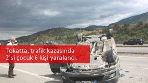 Tokatta, trafik kazasında 2'si çocuk 6 kişi yaralandı.