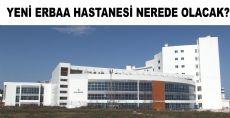 Yeni Erbaa Hastanesi Nerde ve Nasıl Olacak?